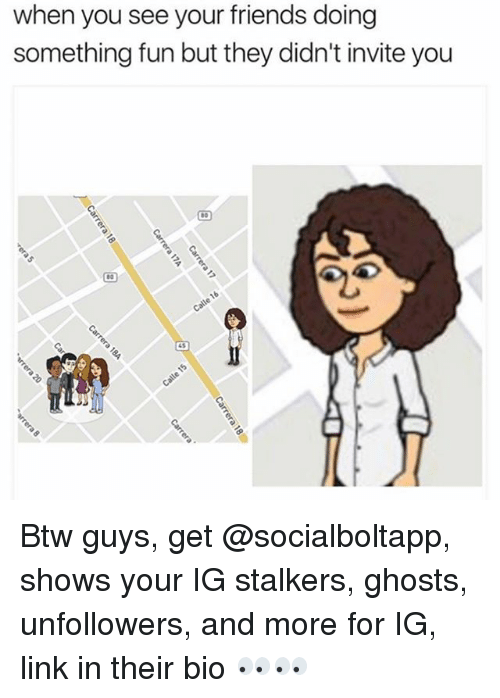 stalkers: when you see your friends doing  something fun but they didn't invite you  45 Btw guys, get @socialboltapp, shows your IG stalkers, ghosts, unfollowers, and more for IG, link in their bio 👀👀