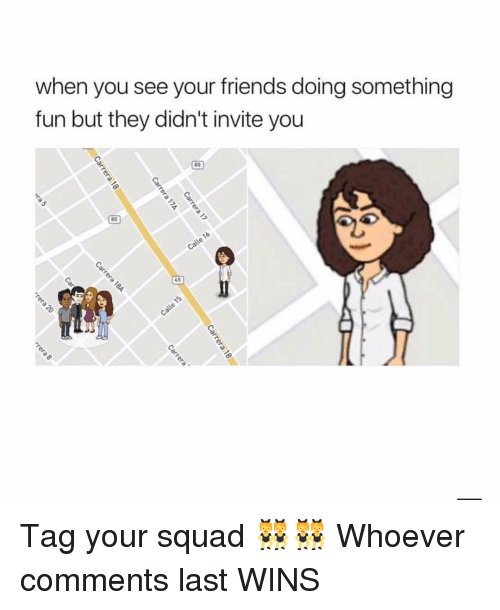 Friends, Squad, and Girl: when you see your friends doing something  fun but they didn't invite you  80  80  45 Tag your squad 👯♀️👯♀️ Whoever comments last WINS