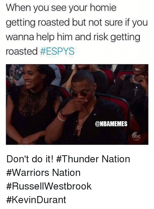 Homie, Nba, and Help: When you see your homie  getting roasted but not sure if you  wanna help him and risk getting  roasted #ESPYS  @NBAMEMES  oc Don't do it! #Thunder Nation #Warriors Nation #RussellWestbrook #KevinDurant