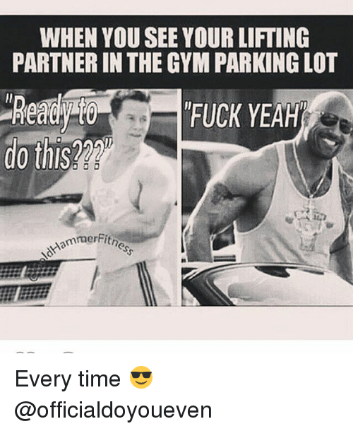 Gym: WHEN YOU SEE YOUR LIFTING  PARTNER IN THE GYM PARKING LOT  FUCK YEAH  do this  mmerFitn Every time 😎 @officialdoyoueven