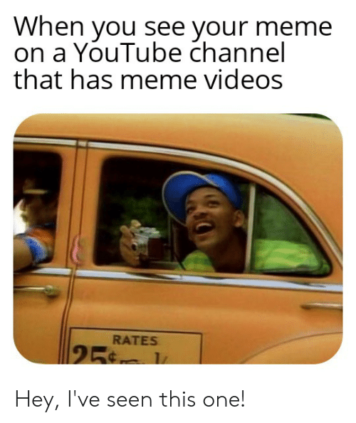 Meme Videos: When you see your meme  on a YouTube channel  that has meme videos  RATES  25. Hey, I've seen this one!