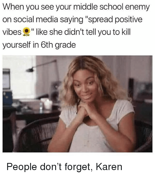 """School, Social Media, and Girl Memes: When you see your middle school enemy  on social media saying """"spread positive  vibes """" like she didn't tell you to kill  yourself in 6th grade People don't forget, Karen"""