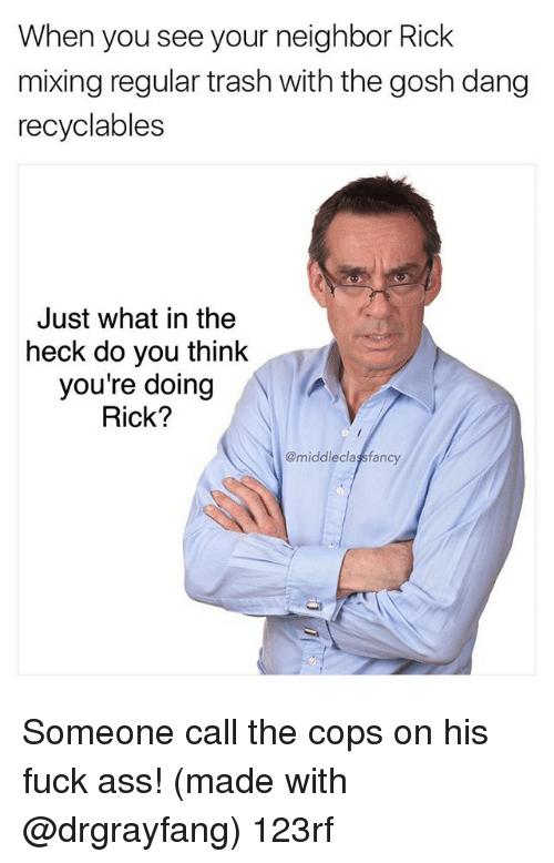 Ass, Memes, and Trash: When you see your neighbor Rick  mixing regular trash with the gosh dang  recyclables  Just what in the  heck do you think  you're doing  Rick?  @middleclaşsfancy Someone call the cops on his fuck ass! (made with @drgrayfang) 123rf