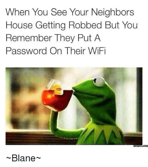 Wifi Meme: When You See Your Neighbors  House Getting Robbed But You  Remember They Put A  Password On Their WiFi  memes Com ~Blane~