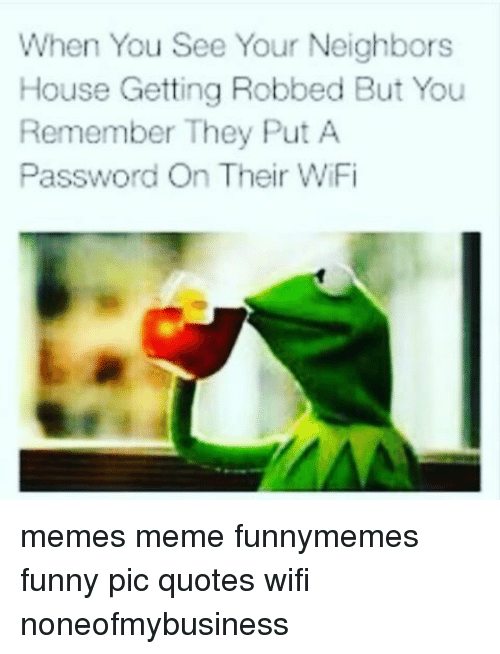 Wifi Meme: When You See Your Neighbors  House Getting Robbed But You  Remember They Put A  Password On Their WiFi memes meme funnymemes funny pic quotes wifi noneofmybusiness