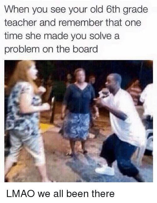 SIZZLE: When you see your old 6th grade  teacher and remember that one  time she made you solve a  problem on the board LMAO we all been there