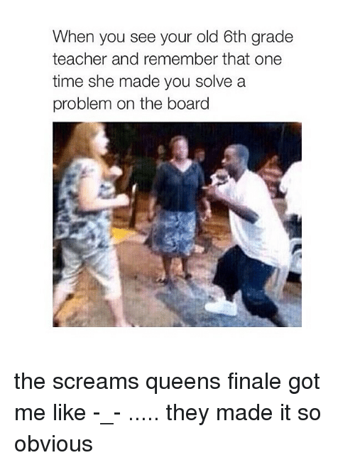 Finals Got Me Like: When you see your old 6th grade  teacher and remember that one  time she made you solve a  problem on the board the screams queens finale got me like -_- ..... they made it so obvious