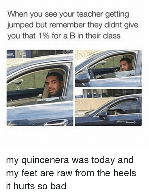 Bad, Memes, and Teacher: When you see your teacher getting  jumped but remember they didnt give  you that 1 % for a B in their class  NT my quincenera was today and my feet are raw from the heels it hurts so bad