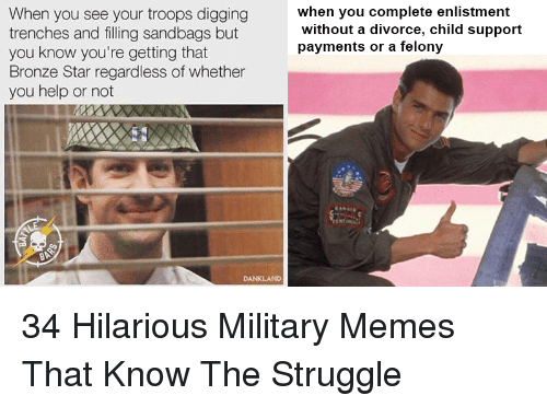 Military Memes: When you see your troops digging  trenches and filling sandbags but  you know you're getting that  Bronze Star regardless of whether  you help or not  hen you complete enlistment  without a divorce, child support  payments or a felony  ra 34 Hilarious Military Memes That Know The Struggle