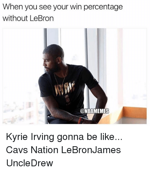 Be Like, Cavs, and Kyrie Irving: When you see your win percentage  without LeBron  @NBAMEMES Kyrie Irving gonna be like... Cavs Nation LeBronJames UncleDrew