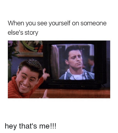 Girl Memes, You, and Story: When you see yourself on someone  else's story hey that's me!!!