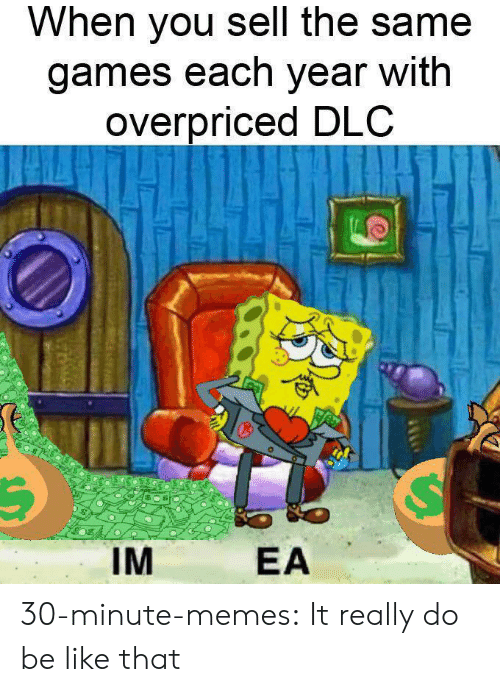 dlc: When you sell the same  games each year with  overpriced DLC  IM  EA 30-minute-memes:  It really do be like that