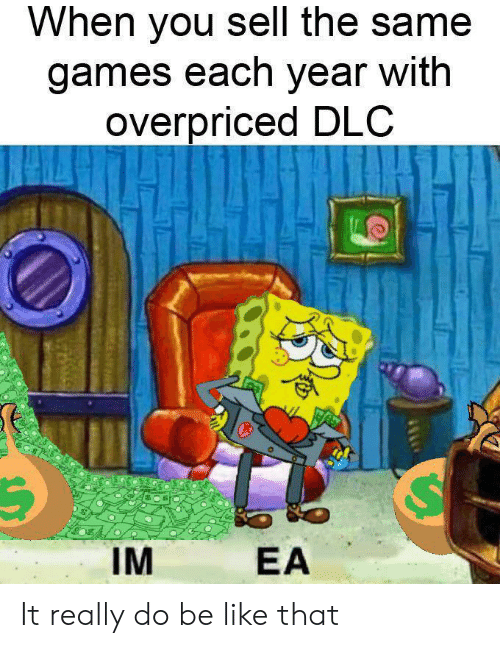 dlc: When you sell the same  games each year with  overpriced DLC  IM  EA It really do be like that