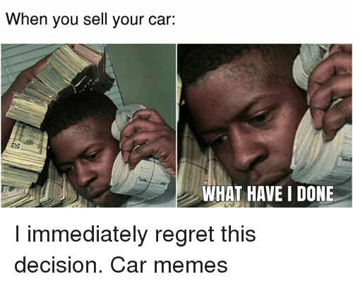 Immediate Regret: When you sell your car:  WHAT HAVE I DONE I immediately regret this decision. Car memes