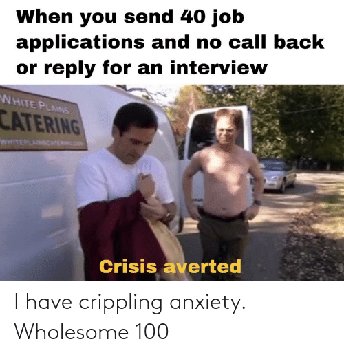 Crippling Anxiety: When you send 40 job  applications and no call back  or reply for an interview  WHITE PLAINS  CATERING  WHITEPLAINSCATERNG DO  Crisis averted I have crippling anxiety. Wholesome 100