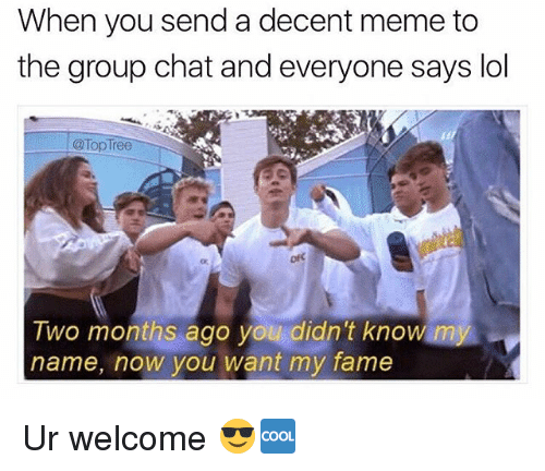 Group Chat, Lol, and Meme: When you send a decent meme to  the group chat and everyone says lol  @ Top Tree  ofC  Two months ago you didn't knowm  name, now you want my fame Ur welcome 😎🆒