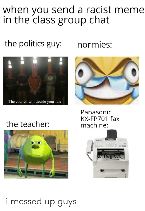Racist Meme: when you send a racist meme  in the class group chat  the politics guy:  normies:  The council will decide your fate  Panasonic  KX-FP701 fax  machine:  the teacher:  L/magicce i messed up guys