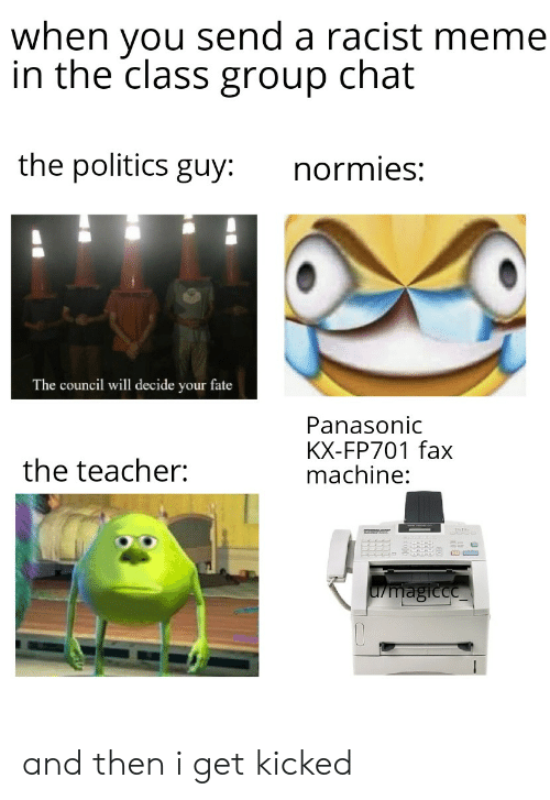 Racist Meme: when you send a racist meme  in the class group chat  the politics guy:  normies:  The council will decide your fate  Panasonic  KX-FP701 fax  machine:  the teacher:  L/magicce and then i get kicked