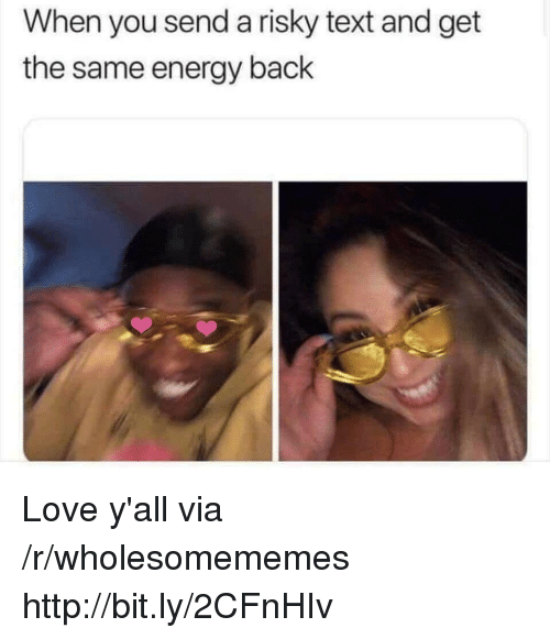 Risky Text: When you send a risky text and get  the same energy back Love y'all via /r/wholesomememes http://bit.ly/2CFnHIv