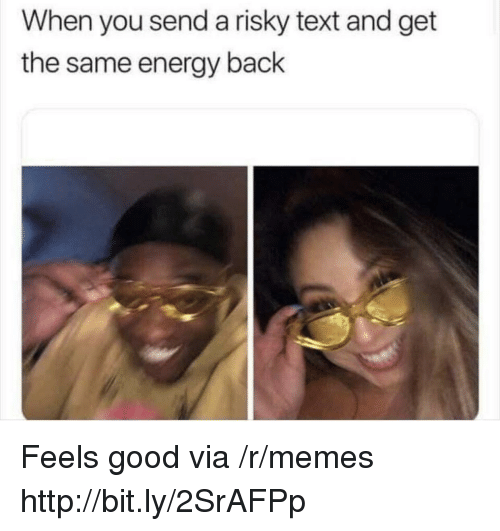 Risky Text: When you send a risky text and get  the same energy back Feels good via /r/memes http://bit.ly/2SrAFPp