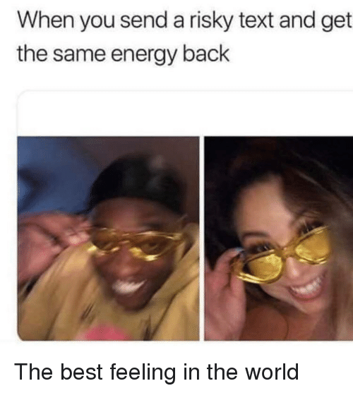 Risky Text: When you send a risky text and get  the same energy back The best feeling in the world