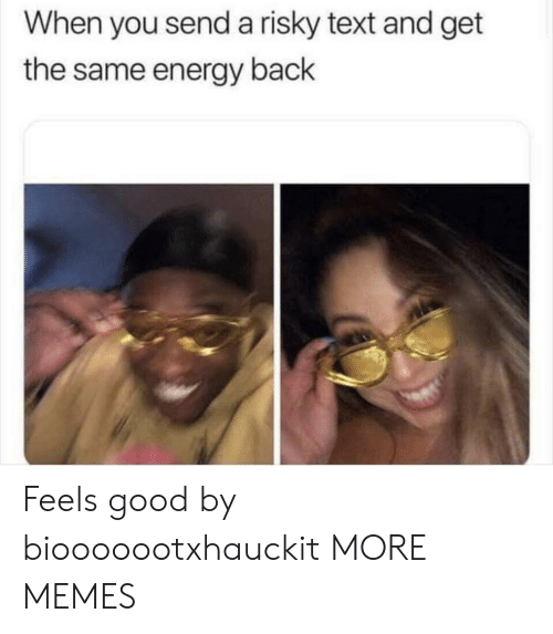 Risky Text: When you send a risky text and get  the same energy back Feels good by biooooootxhauckit MORE MEMES
