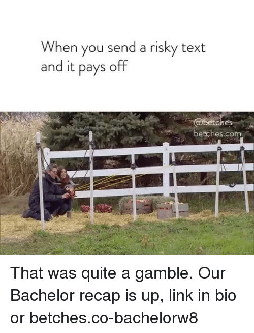 Bachelor, Link, and Quite: When you send a risky text  and it pays off  betches.co That was quite a gamble. Our Bachelor recap is up, link in bio or betches.co-bachelorw8