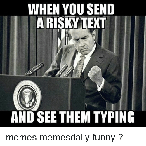 Funny, Memes, and Texts: WHEN YOU SEND  A RISKY TEXT  AND SEE THEM TYPING memes memesdaily funny ?