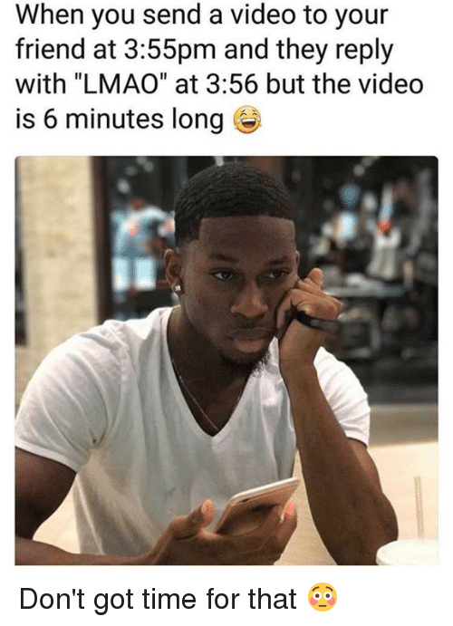 """Dank, Lmao, and Time: When you send a video to your  friend at 3:55pm and they reply  with """"LMAO"""" at 3:56 but the video  is 6 minutes long Don't got time for that 😳"""