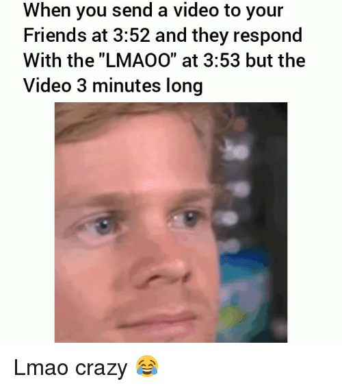 """Crazy, Friends, and Funny: When you send a video to your  Friends at 3:52 and they respond  With the """"LMAOO"""" at 3:53 but the  Video 3 minutes long Lmao crazy 😂"""