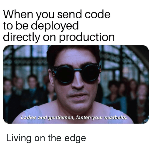 On The Edge: When you send code  to be deployed  directly on production  Ladies and gentlemen, fasten your seatbelts. Living on the edge