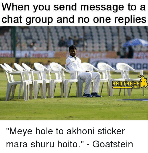 """Memes, 🤖, and Hole: When you send message to a  chat group and no one replies  RATTAGES """"Meye hole to akhoni sticker mara shuru hoito.""""  - Goatstein"""