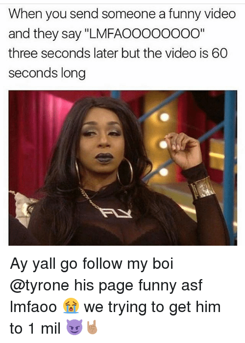 "Memes, 🤖, and Page: When you send someone a funny video  and they say ""LMFAOOOOOOOO""  three seconds later but the video is 60  seconds long Ay yall go follow my boi @tyrone his page funny asf lmfaoo 😭 we trying to get him to 1 mil 😈🤘🏽"