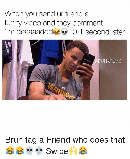 """Memes, 🤖, and Tag a Friend Who: When you send ur friend a  funny video and they comment  m deaaaaddd  es"""" 0,1 second later  ODUNKFILMZ Bruh tag a Friend who does that😂😂💀💀 Swipe🙌😂"""