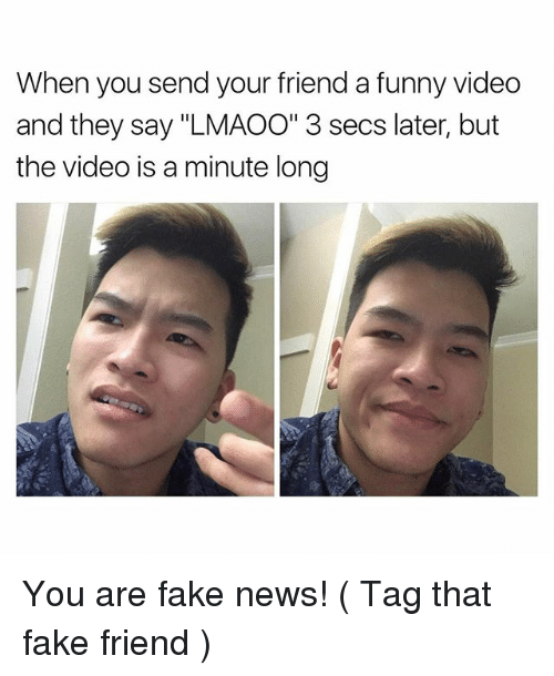 """You Are Fake News: When you send your friend a funny video  and they say """"LMAOO"""" 3 secs later, but  the video is a minute long You are fake news! ( Tag that fake friend )"""
