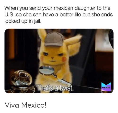 Jail Memes: When you send your mexican daughter to the  U.S. so she can have a better life but she ends  locked up in jail.  MEMES Viva Mexico!