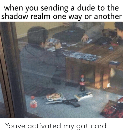 The Shadow: when you sending a dude to the  shadow realm one way or another Youve activated my gat card