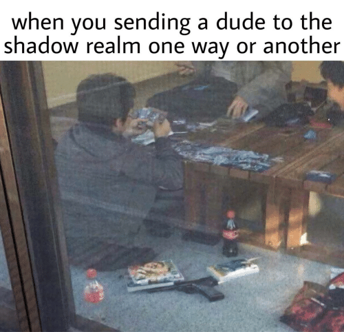 realm: when you sending a dude to the  shadow realm one way or another