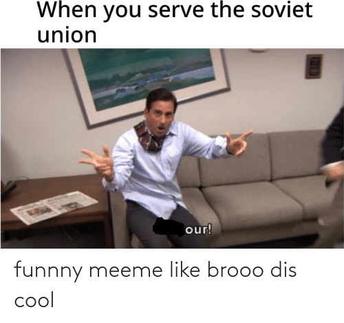 Funnny: When you serve the soviet  union  our! funnny meeme like brooo dis cool