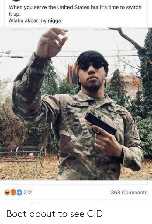 allahu akbar: When you serve the United States but it's time to switch  it up.  Allahu akbar my nigga  SMITH  368 Comments  212 Boot about to see CID