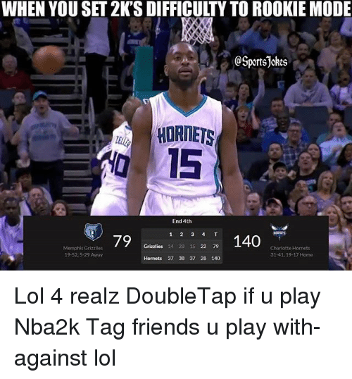 Friends, Memphis Grizzlies, and Lol: WHEN YOU SET 2K'S DIFFICULTY TO ROOKIE MODE  TI  SportsJokes  HORNETS  0 15  End 4th  79  2140  Grizzlies 14 28 15 22 79  Memphis Grizzlies  19-52.5-29 Away  Charlotte Hornets  31-41, 19-17 Home  Hornets 37 38 37 28 140 Lol 4 realz DoubleTap if u play Nba2k Tag friends u play with-against lol