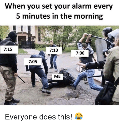 Memes, Alarm, and 🤖: When you set your alarm every  5 minutes in the morning  7:15  7:10  7:00  7:05  ME Everyone does this! 😂