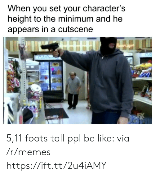 5 11: When you set your character's  height to the minimum and he  appears in a cutscene 5,11 foots tall ppl be like: via /r/memes https://ift.tt/2u4iAMY