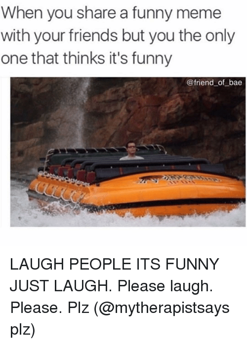 funny friends: When you share a funny meme  with your friends but you the only  one that thinks it's funny  @friend of bae LAUGH PEOPLE ITS FUNNY JUST LAUGH. Please laugh. Please. Plz (@mytherapistsays plz)