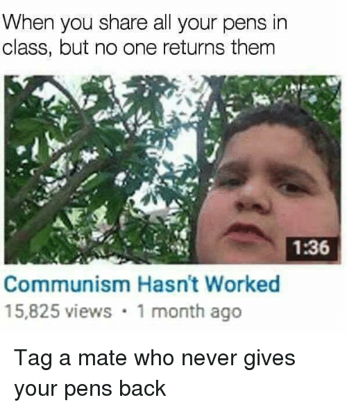 Memes, Communism, and Never: When you share all your pens in  class, but no one returns them  1:36  Communism Hasn't Worked  15,825 views 1 month ago Tag a mate who never gives your pens back
