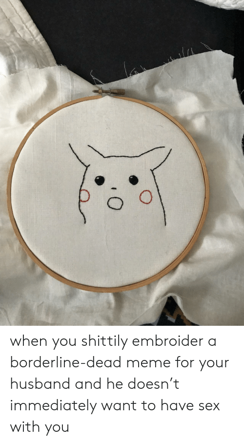 Dead Meme: when you shittily embroider a borderline-dead meme for your husband and he doesn't immediately want to have sex with you