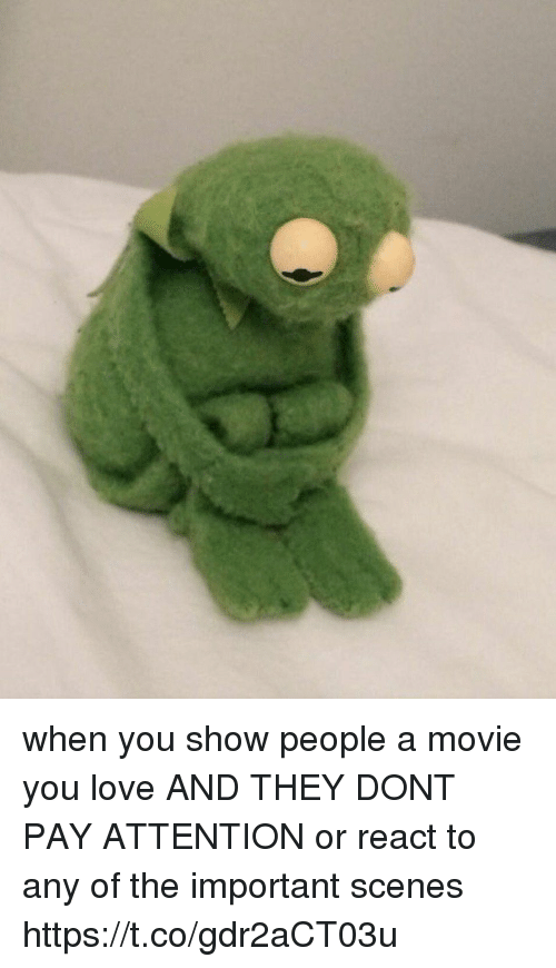 Love, Movie, and Girl Memes: when you show people a movie you love AND THEY DONT PAY ATTENTION or react to any of the important scenes https://t.co/gdr2aCT03u