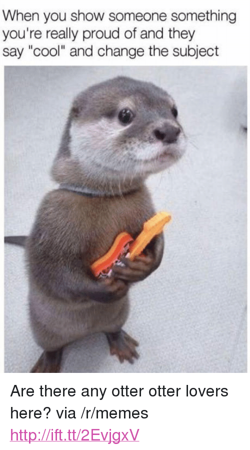 "Memes, Cool, and Http: When you show someone something  you're really proud of and they  say ""cool"" and change the subject <p>Are there any otter otter lovers here? via /r/memes <a href=""http://ift.tt/2EvjgxV"">http://ift.tt/2EvjgxV</a></p>"