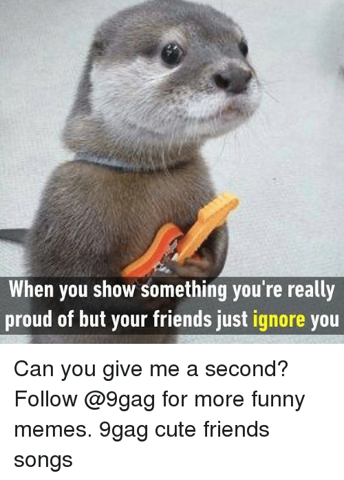 9gag, Cute, and Friends: When you show something you're really  proud of but your friends just ignore you Can you give me a second? Follow @9gag for more funny memes. 9gag cute friends songs