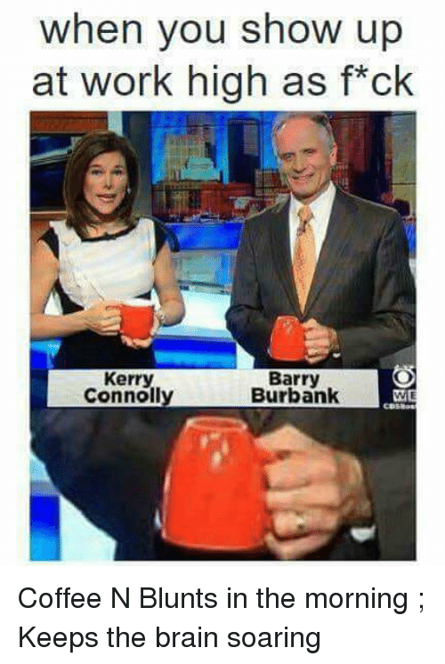blunts: when you show up  at work high as f*ck  Kerry  Connoll  Barry  Burbank Coffee N Blunts in the morning ; Keeps the brain soaring